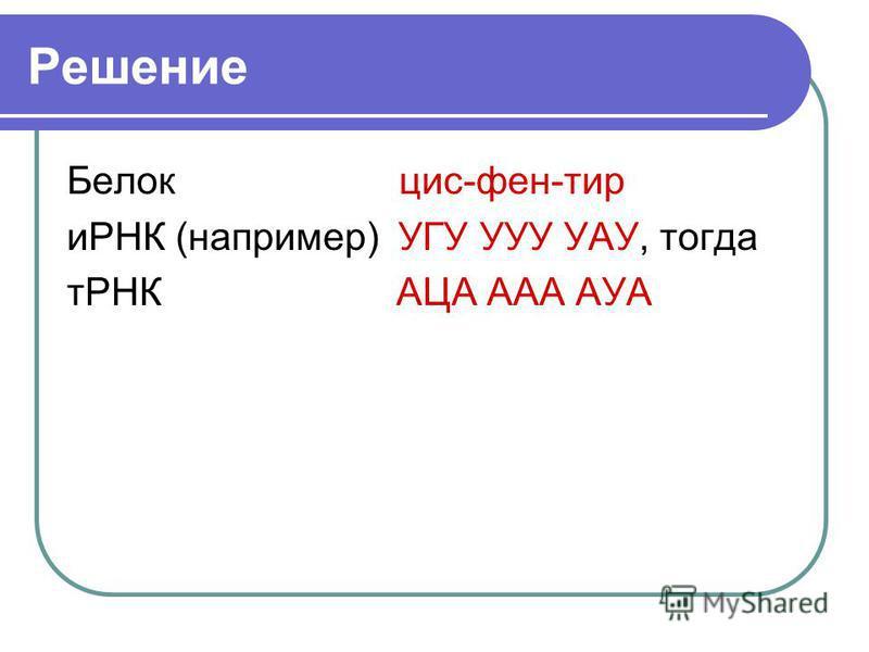 Решение Белок цис-фен-тир иРНК (например) УГУ УУУ УАУ, тогда тРНК АЦА ААА АУА