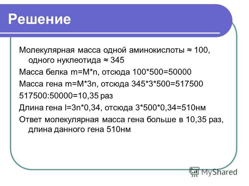 Решение Молекулярная масса одной аминокислоты 100, одного нуклеотида 345 Масса белка m=M*n, отсюда 100*500=50000 Масса гена m=M*3n, отсюда 345*3*500=517500 517500:50000=10,35 раз Длина гена l=3n*0,34, отсюда 3*500*0,34=510 нм Ответ молекулярная масса