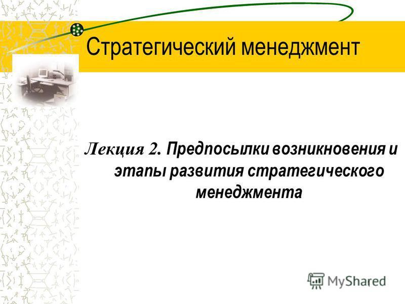 1 Стратегический менеджмент Лекция 2. Предпосылки возникновения и этапы развития стратегического менеджмента