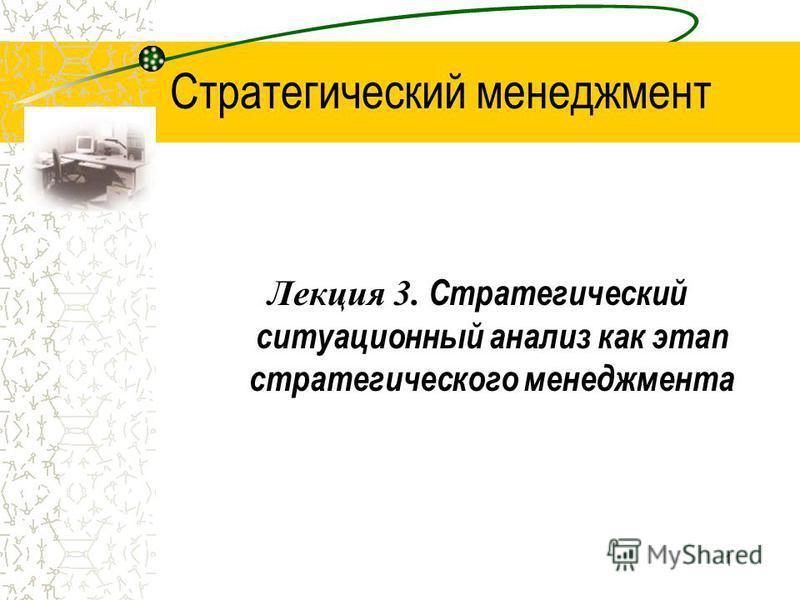 1 Стратегический менеджмент Лекция 3. Стратегический ситуационный анализ как этап стратегического менеджмента