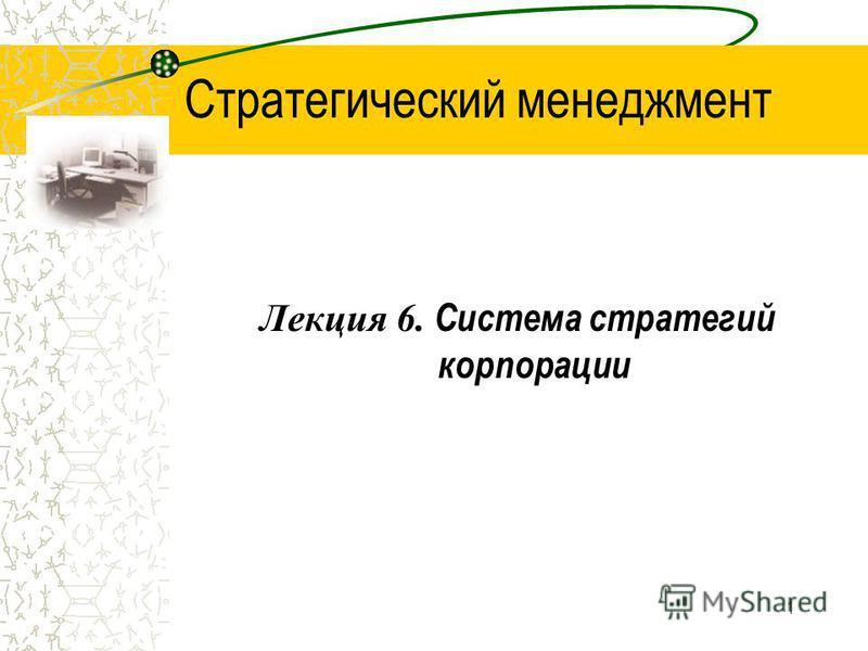 1 Стратегический менеджмент Лекция 6. Система стратегий корпорации