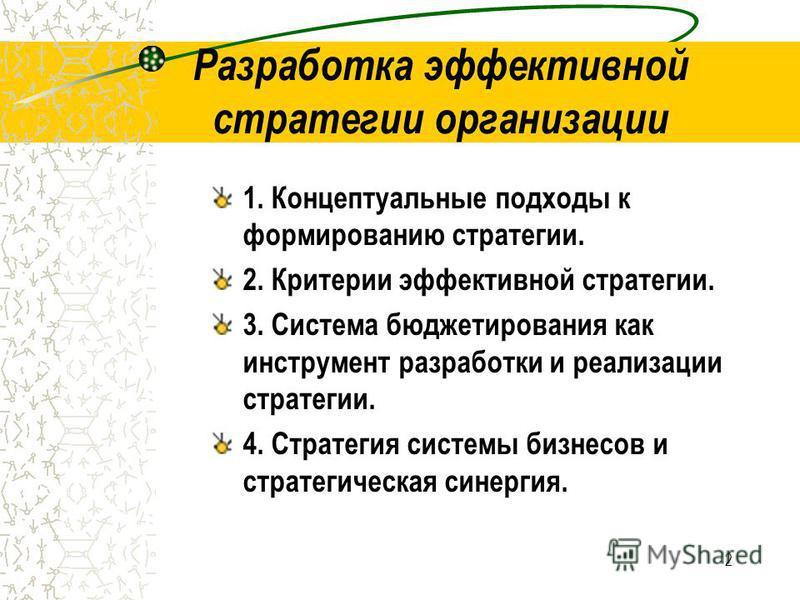 2 Разработка эффективной стратегии организации 1. Концептуальные подходы к формированию стратегии. 2. Критерии эффективной стратегии. 3. Система бюджетирования как инструмент разработки и реализации стратегии. 4. Стратегия системы бизнесов и стратеги