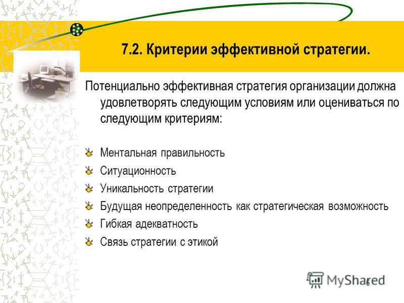 6 7.2. Критерии эффективной стратегии. Потенциально эффективная стратегия организации должна удовлетворять следующим условиям или оцениваться по следующим критериям: Ментальная правильность Ситуационность Уникальность стратегии Будущая неопределеннос