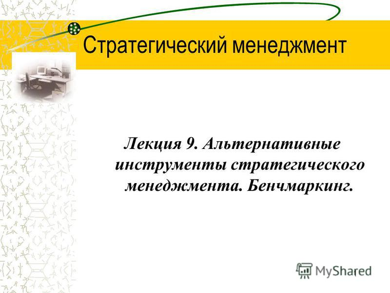 1 Стратегический менеджмент Лекция 9. Альтернативные инструменты стратегического менеджмента. Бенчмаркинг.
