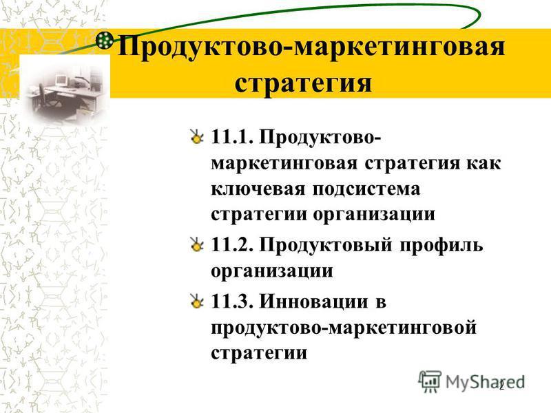 2 Продуктово-маркетинговая стратегия 11.1. Продуктово- маркетинговая стратегия как ключевая подсистема стратегии организации 11.2. Продуктовый профиль организации 11.3. Инновации в продуктовой-маркетинговой стратегии
