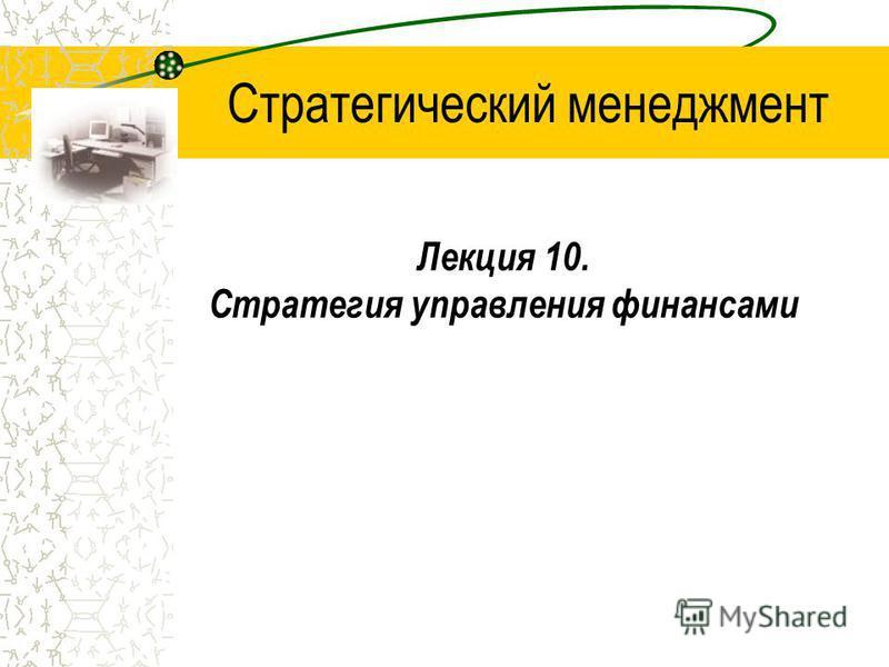 Лекция 10. Стратегия управления финансами Стратегический менеджмент