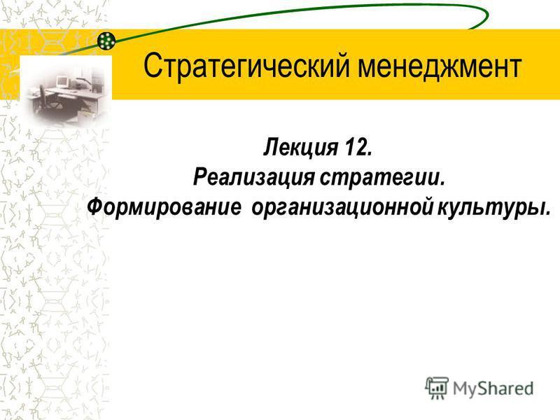 Лекция 12. Реализация стратегии. Формирование организационной культуры. Стратегический менеджмент