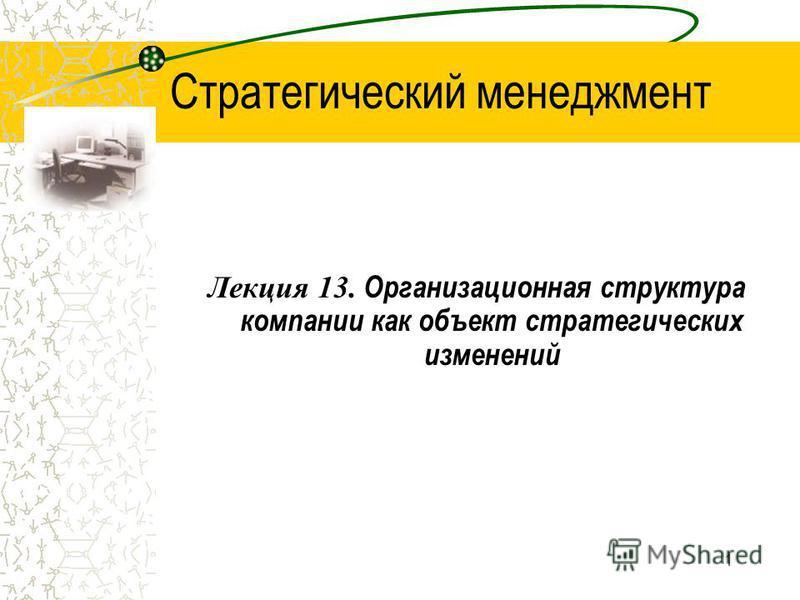 1 Стратегический менеджмент Лекция 13. Организационная структура компании как объект стратегических изменений