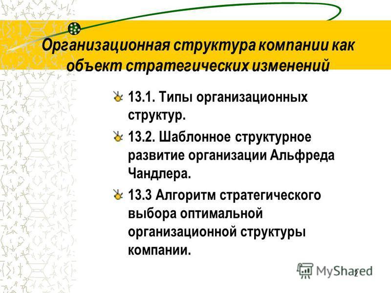 2 Организационная структура компании как объект стратегических изменений 13.1. Типы организационных структур. 13.2. Шаблонное структурное развитие организации Альфреда Чандлера. 13.3 Алгоритм стратегического выбора оптимальной организационной структу