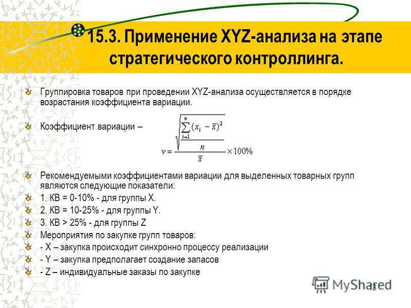 13 15.3. Применение XYZ-анализа на этапе стратегического контроллинга. Группировка товаров при проведении XYZ-анализа осуществляется в порядке возрастания коэффициента вариации. Коэффициент вариации – Рекомендуемыми коэффициентами вариации для выделе