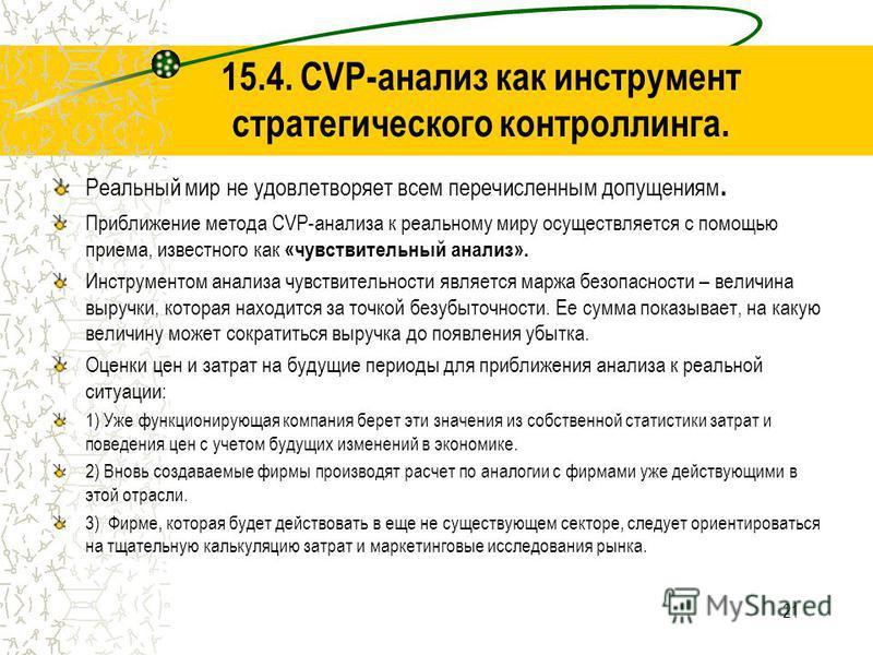 21 15.4. CVP-анализ как инструмент стратегического контроллинга. Реальный мир не удовлетворяет всем перечисленным допущениям. Приближение метода CVP-анализа к реальному миру осуществляется с помощью приема, известного как «чувствительный анализ». Инс