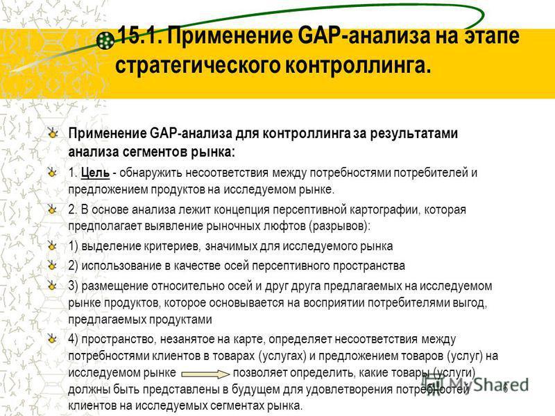 6 15.1. Применение GAP-анализа на этапе стратегического контроллинга. Применение GAP-анализа для контроллинга за результатами анализа сегментов рынка: 1. Цель - обнаружить несоответствия между потребностями потребителей и предложением продуктов на ис