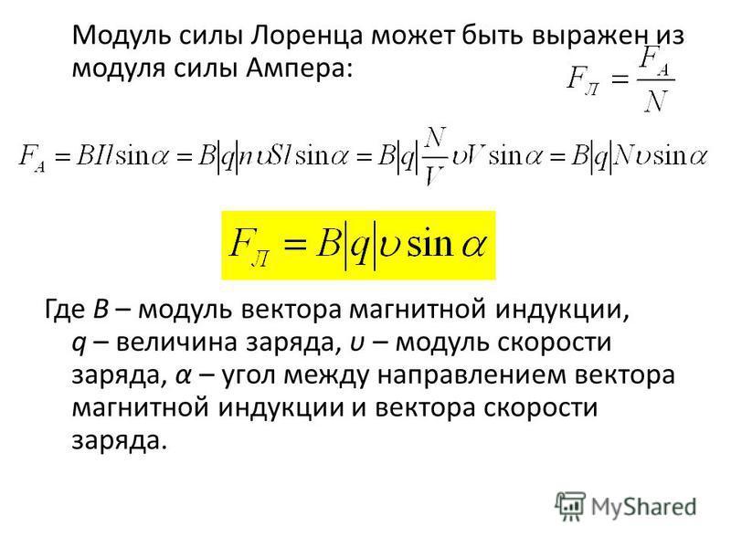 Модуль силы Лоренца может быть выражен из модуля силы Ампера: Где В – модуль вектора магнитной индукции, q – величина заряда, υ – модуль скорости заряда, α – угол между направлением вектора магнитной индукции и вектора скорости заряда.