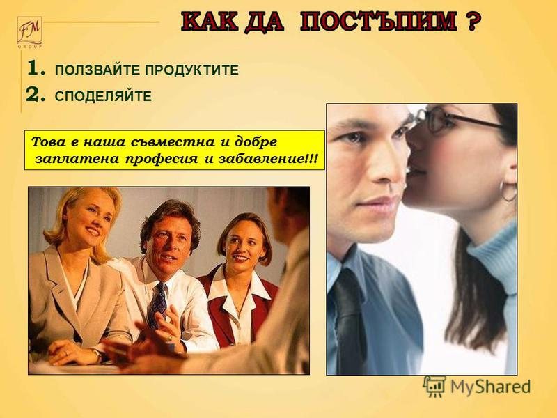 1. ПОЛЗВАЙТЕ ПРОДУКТИТЕ 2. СПОДЕЛЯЙТЕ Това е наша съвместна и добре заплатена професия и забавление!!!