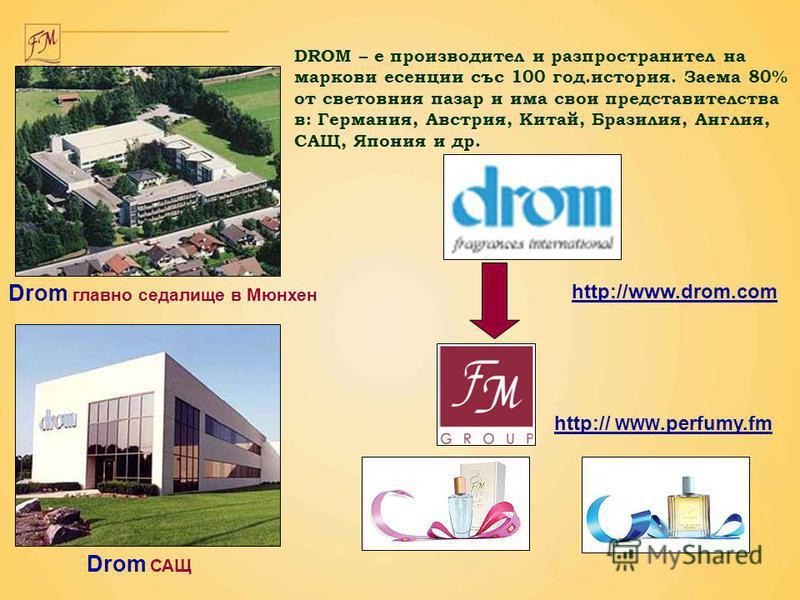 http:// WWW.perfumy.fm http://www.drom.com DROM – е производител и разпроcтранител на маркови есенции със 100 год.история. Заема 80% от световния пазар и има свои представителства в: Германия, Австрия, Китай, Бразилия, Англия, САЩ, Япония и др. Drom