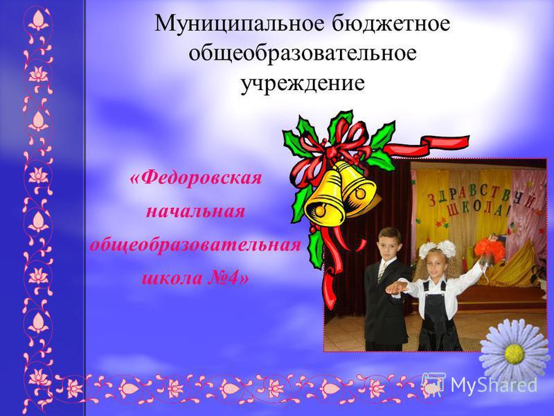 «Федоровская начальная общеобразовательная школа 4» Муниципальное бюджетное общеобразовательное учреждение