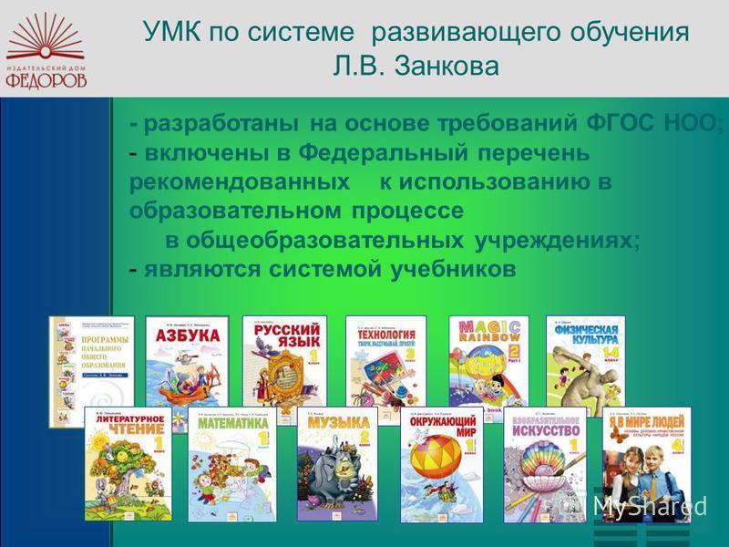 УМК по системе развивающего обучения Л.В. Занкова - разработаны на основе требований ФГОС НОО; - включены в Федеральный перечень рекомендованных к использованию в образовательном процессе в общеобразовательных учреждениях; - являются системой учебник
