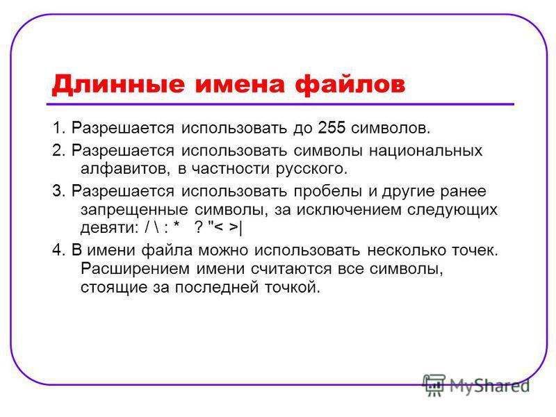 Длинные имена файлов 1. Разрешается использовать до 255 символов. 2. Разрешается использовать символы национальных алфавитов, в частности русского. 3. Разрешается использовать пробелы и другие ранее запрещенные символы, за исключением следующих девят