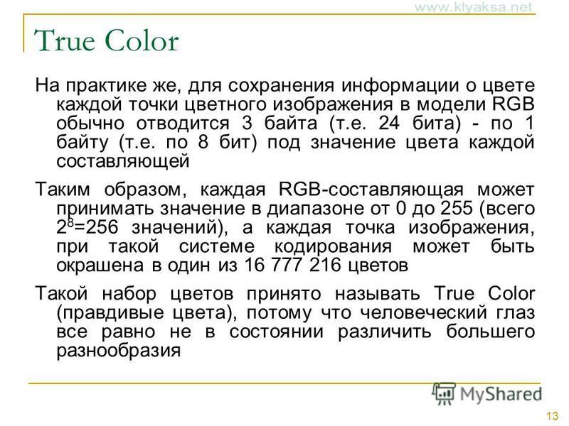 13 True Color На практике же, для сохранения информации о цвете каждой точки цветного изображения в модели RGB обычно отводится 3 байта (т.е. 24 бита) - по 1 байту (т.е. по 8 бит) под значение цвета каждой составляющей Таким образом, каждая RGB-соста
