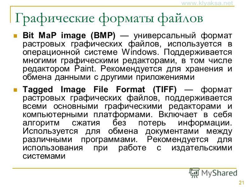 21 Графические форматы файлов Bit MaP image (BMP) универсальный формат растровых графических файлов, используется в операционной системе Windows. Поддерживается многими графическими редакторами, в том числе редактором Paint. Рекомендуется для хранени