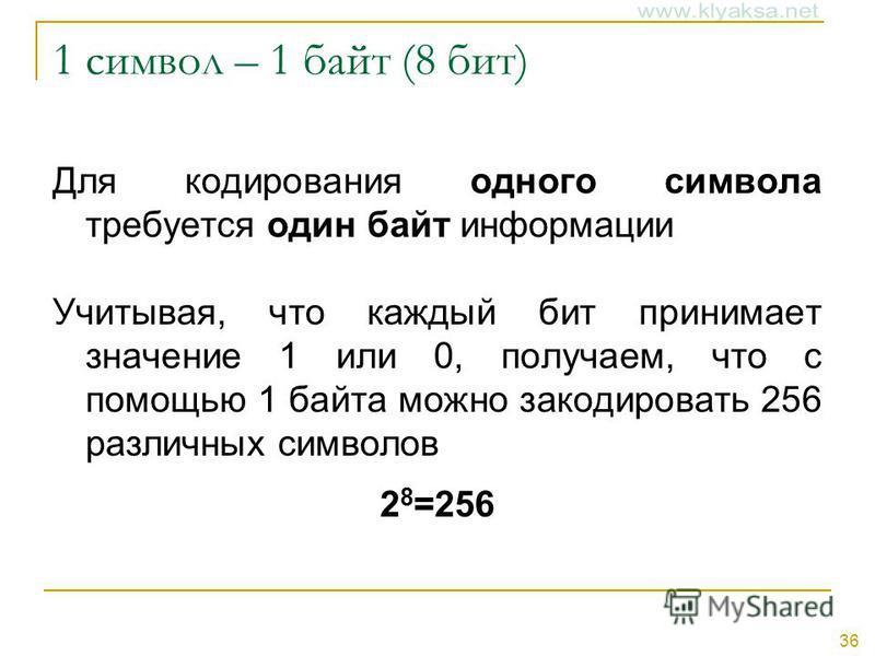 36 1 символ – 1 байт (8 бит) Для кодирования одного символа требуется один байт информации Учитывая, что каждый бит принимает значение 1 или 0, получаем, что с помощью 1 байта можно закодировать 256 различных символов 2 8 =256