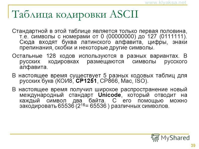 39 Таблица кодировки ASCII Стандартной в этой таблице является только первая половина, т.е. символы с номерами от 0 (00000000) до 127 (0111111). Сюда входят буква латинского алфавита, цифры, знаки препинания, скобки и некоторые другие символы. Осталь