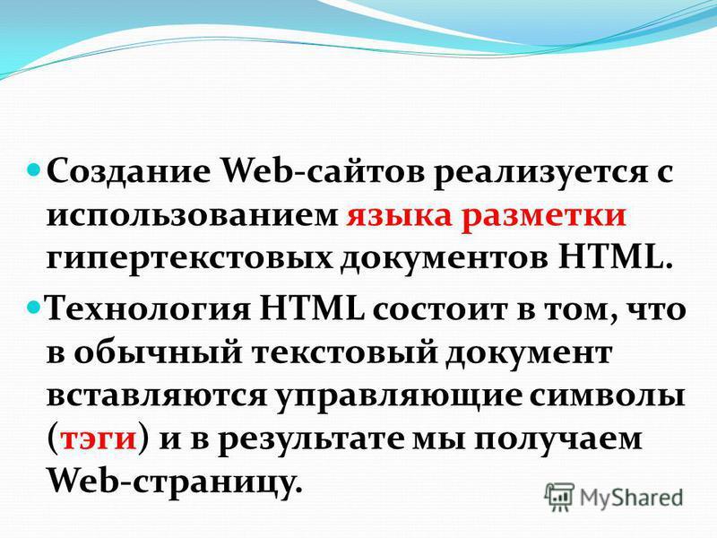 Создание Web-сайтов реализуется с использованием языка разметки гипертекстовых документов HTML. Технология HTML состоит в том, что в обычный текстовый документ вставляются управляющие символы (тэги) и в результате мы получаем Web-страницу.