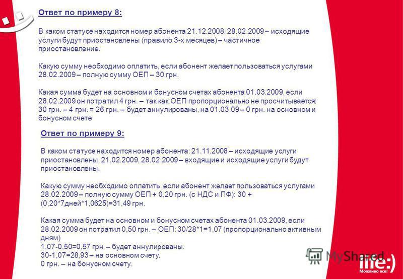 Ответ по примеру 8: В каком статусе находится номер абонента 21.12.2008, 28.02.2009 – исходящие услуги будут приостановлены (правило 3-х месяцев) – частичное приостановление. Какую сумму необходимо оплатить, если абонент желает пользоваться услугами