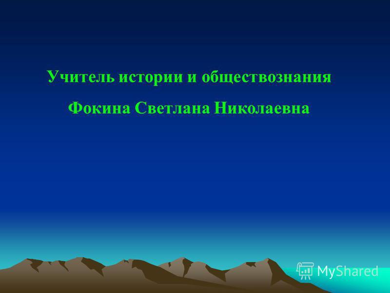 Учитель истории и обществознания Фокина Светлана Николаевна