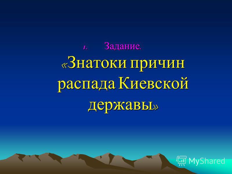 1. Задание. « Знатоки причин распада Киевской державы »