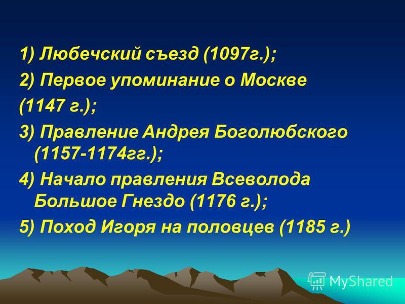 1) Любечский съезд (1097 г.); 2) Первое упоминание о Москве (1147 г.); 3) Правление Андрея Боголюбского (1157-1174 гг.); 4) Начало правления Всеволода Большое Гнездо (1176 г.); 5) Поход Игоря на половцев (1185 г.)