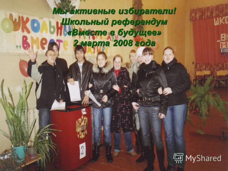 Мы активные избиратели! Школьный референдум «Вместе в будущее» 2 марта 2008 года