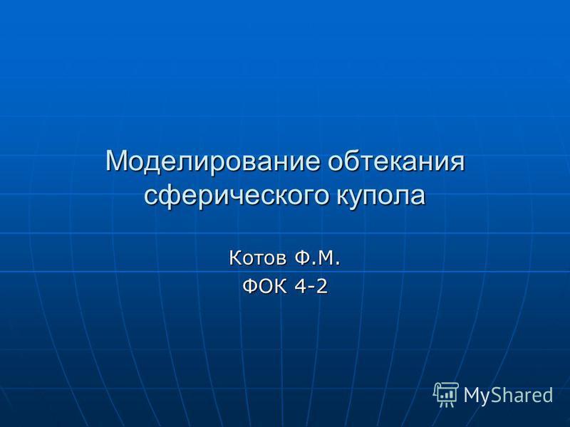 Моделирование обтекания сферического купола Котов Ф.М. ФОК 4-2