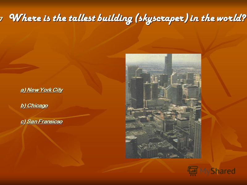 a) New York City a) New York Citya) New York Citya) New York City b) Chicago b) Chicagob) Chicagob) Chicago c) San Fransicso c) San Fransicsoc) San Fransicsoc) San Fransicso 7 Where is the tallest building (skyscraper) in the world?