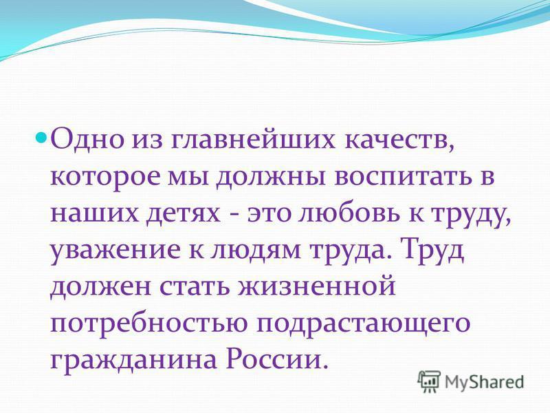 Одно из главнейших качеств, которое мы должны воспитать в наших детях - это любовь к труду, уважение к людям труда. Труд должен стать жизненной потребностью подрастающего гражданина России.