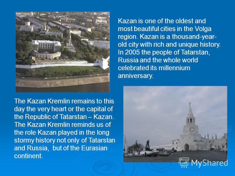 Kazan is one of the oldest and most beautiful cities in the Volga region. Kazan is a thousand-year- old city with rich and unique history. In 2005 the people of Tatarstan, Russia and the whole world celebrated its millennium anniversary. The Kazan Kr