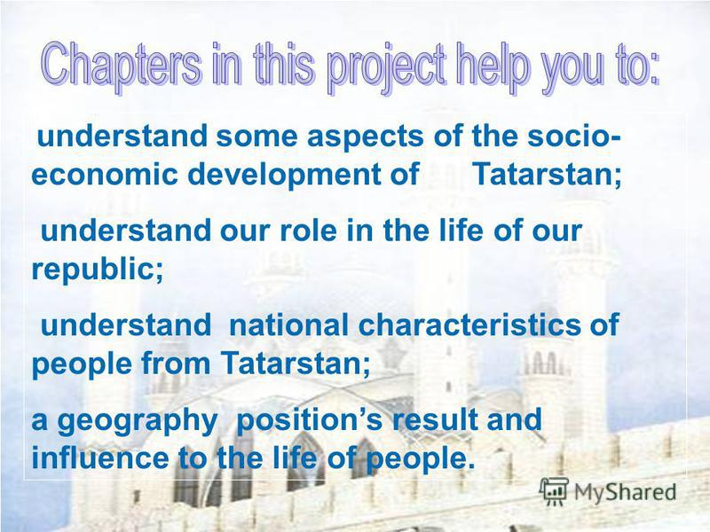 understand some aspects of the socio- economic development of Tatarstan; understand our role in the life of our republic; understand national characteristics of people from Tatarstan; a geography positions result and influence to the life of people.