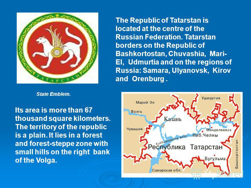 The Republic of Tatarstan is located at the centre of the Russian Federation. Tatarstan borders on the Republic of Bashkortostan, Chuvashia, Mari- El, Udmurtia and on the regions of Russia: Samara, Ulyanovsk, Kirov and Orenburg. Its area is more than