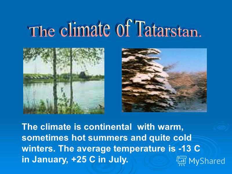 The climate is continental with warm, sometimes hot summers and quite cold winters. The average temperature is -13 C in January, +25 C in July.