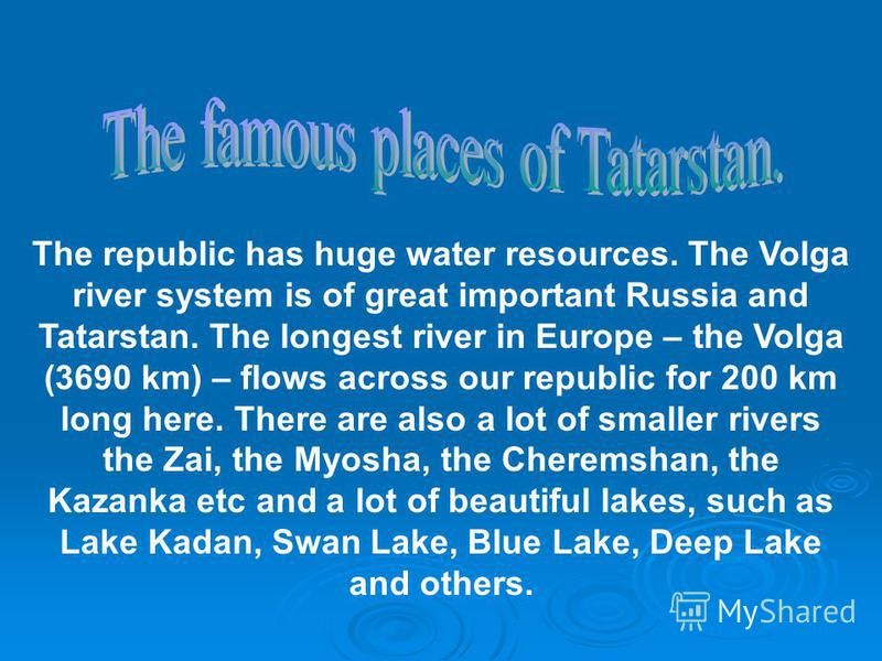 The republic has huge water resources. The Volga river system is of great important Russia and Tatarstan. The longest river in Europe – the Volga (3690 km) – flows across our republic for 200 km long here. There are also a lot of smaller rivers the Z