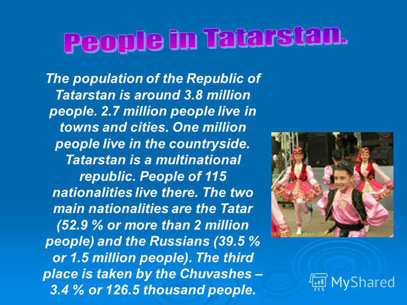 The population of the Republic of Tatarstan is around 3.8 million people. 2.7 million people live in towns and cities. One million people live in the countryside. Tatarstan is a multinational republic. People of 115 nationalities live there. The two