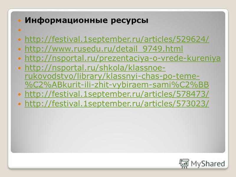 Информационные ресурсы http://festival.1september.ru/articles/529624/ http://www.rusedu.ru/detail_9749. html http://nsportal.ru/prezentaciya-o-vrede-kureniya http://nsportal.ru/shkola/klassnoe- rukovodstvo/library/klassnyi-chas-po-teme- %C2%ABkurit-i