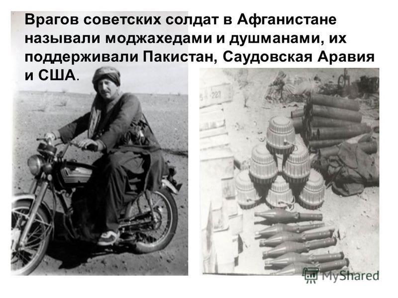 Врагов советских солдат в Афганистане называли моджахедами и душманами, их поддерживали Пакистан, Саудовская Аравия и США.