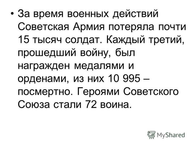 За время военных действий Советская Армия потеряла почти 15 тысяч солдат. Каждый третий, прошедший войну, был награжден медалями и орденами, из них 10 995 – посмертно. Героями Советского Союза стали 72 воина.