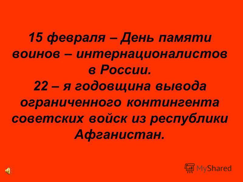 15 февраля – День памяти воинов – интернационалистов в России. 22 – я годовщина вывода ограниченного контингента советских войск из республики Афганистан.