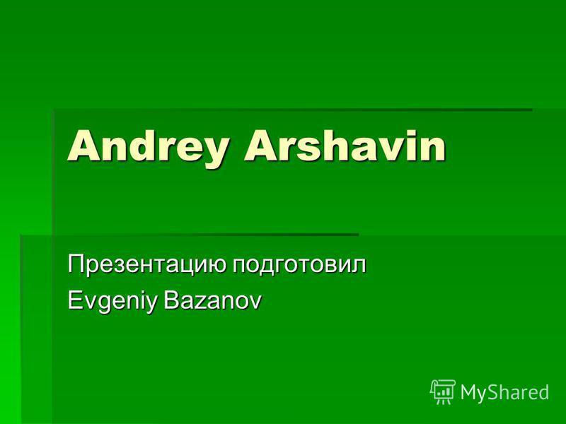 Andrey Arshavin Презентацию подготовил Evgeniy Bazanov