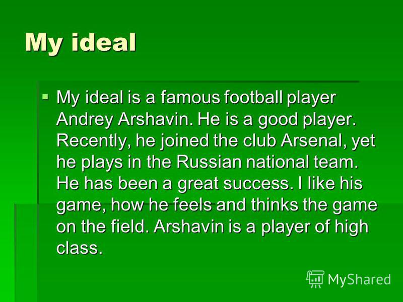 My ideal My ideal is a famous football player Andrey Arshavin. He is a good player. Recently, he joined the club Arsenal, yet he plays in the Russian national team. He has been a great success. I like his game, how he feels and thinks the game on the