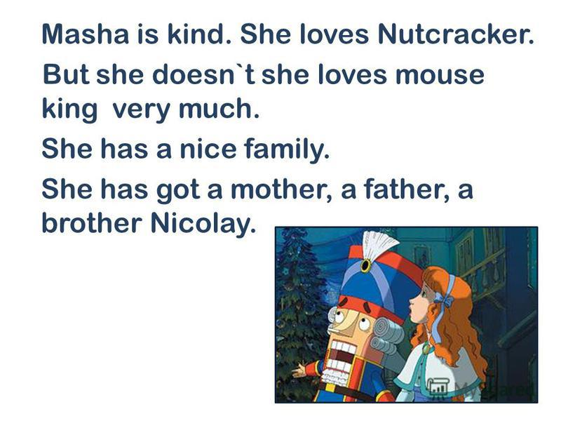 Masha is kind. She loves Nutcracker. But she doesn`t she loves mouse king very much. She has a nice family. She has got a mother, a father, a brother Nicolay.