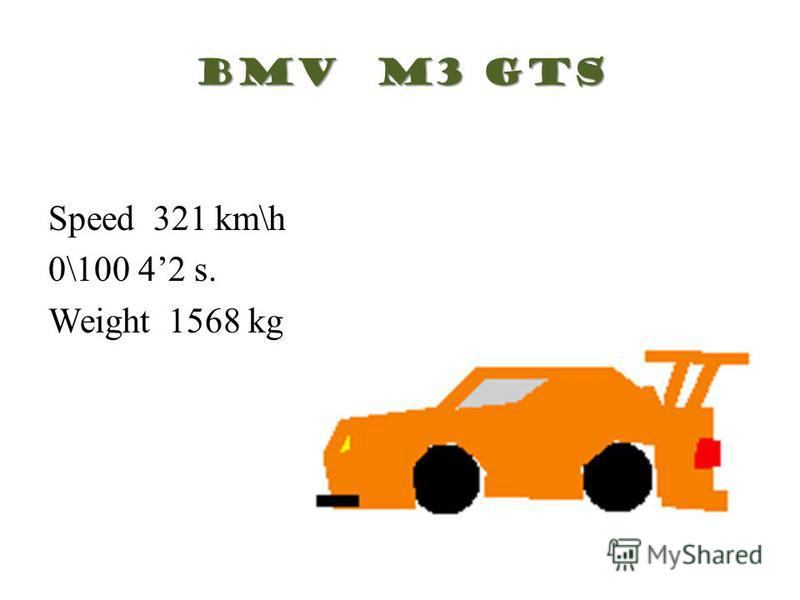 Speed 321 km\h 0\100 42 s. Weight 1568 kg BMV M3 GTS