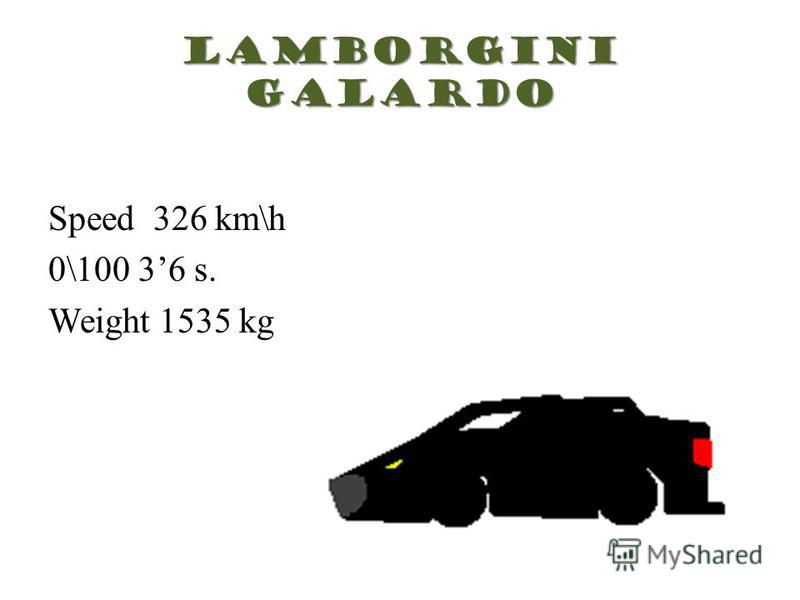 Lamborgini Galardo Speed 326 km\h 0\100 36 s. Weight 1535 kg